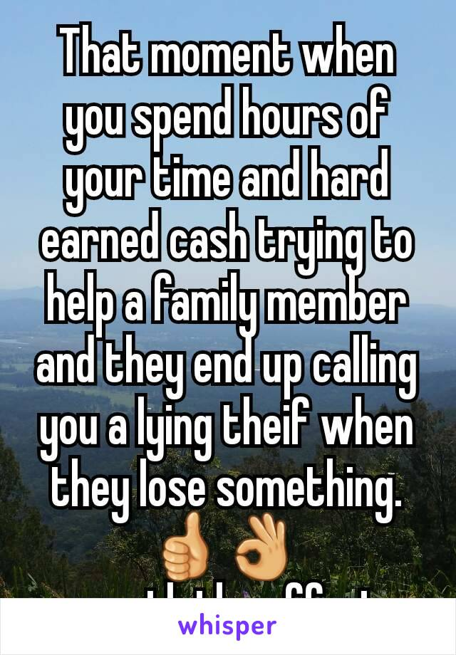 That moment when you spend hours of your time and hard earned cash trying to help a family member and they end up calling you a lying theif when they lose something. 👍👌  worth the effort