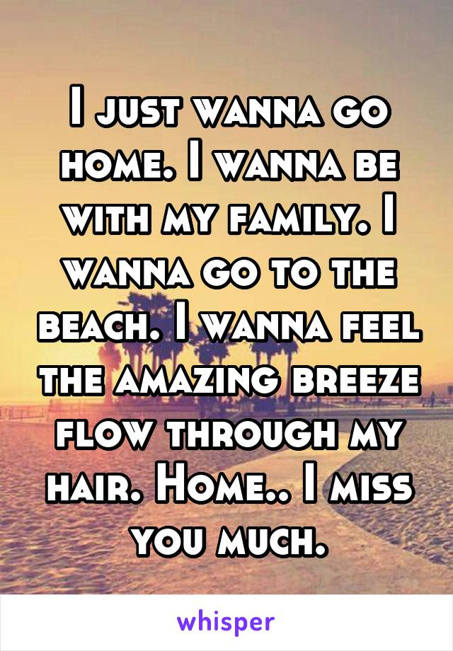I just wanna go home. I wanna be with my family. I wanna go to the beach. I wanna feel the amazing breeze flow through my hair. Home.. I miss you much.