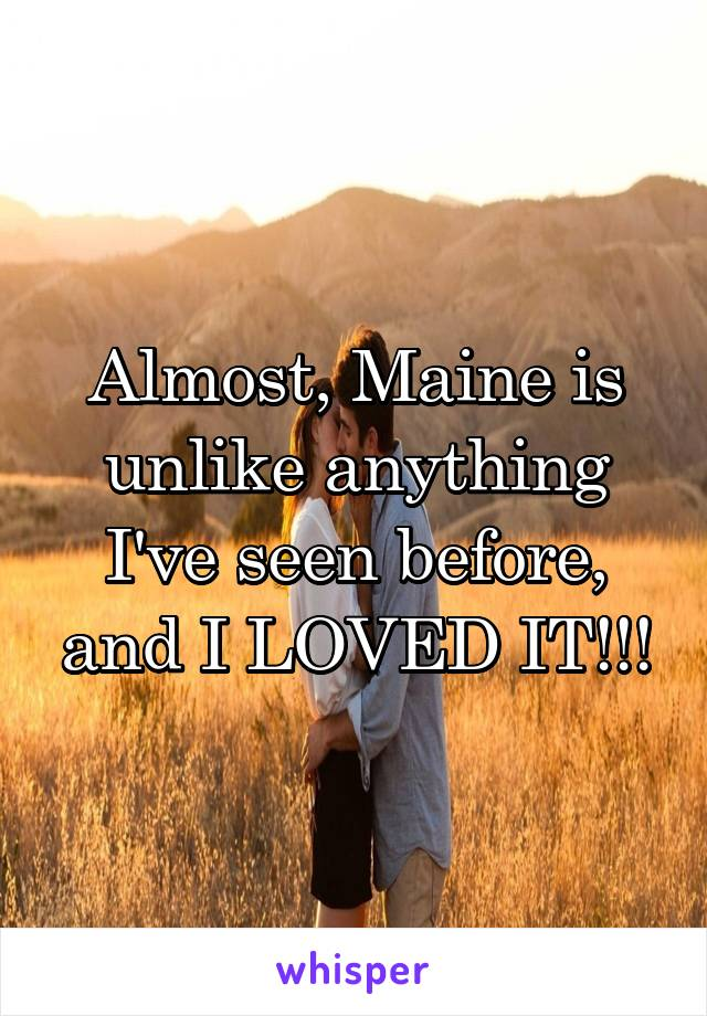 Almost, Maine is unlike anything I've seen before, and I LOVED IT!!!