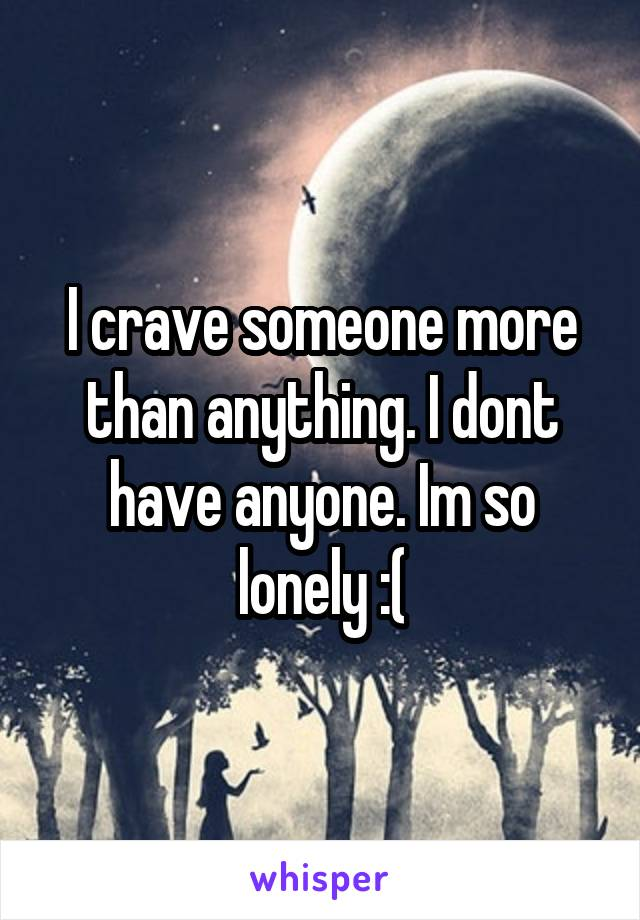 I crave someone more than anything. I dont have anyone. Im so lonely :(