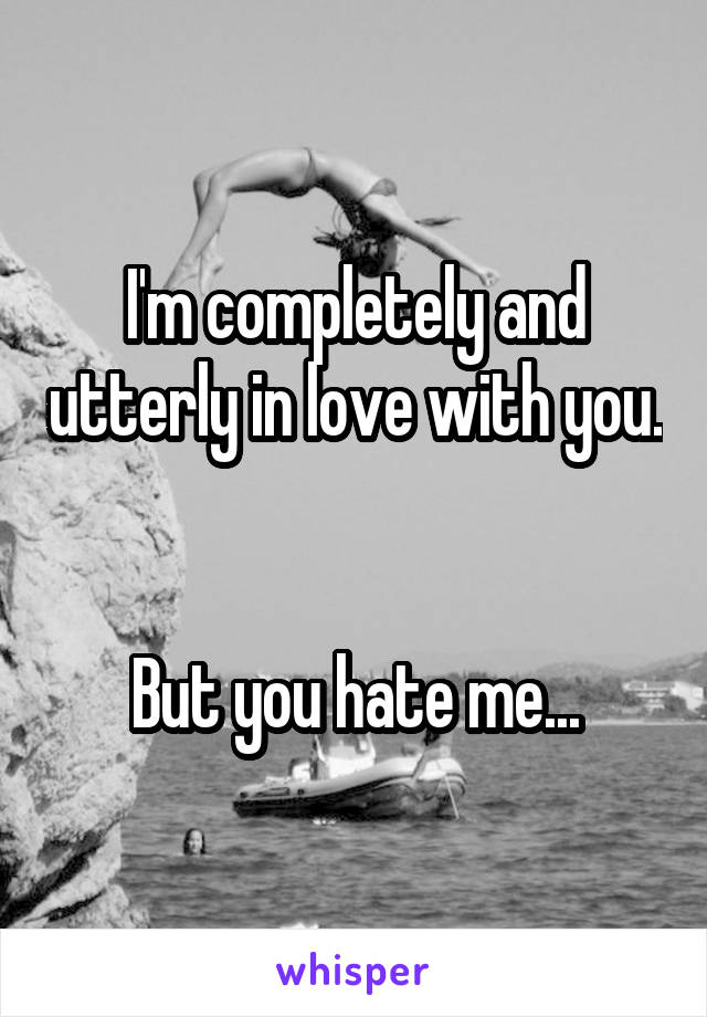 I'm completely and utterly in love with you.   But you hate me...