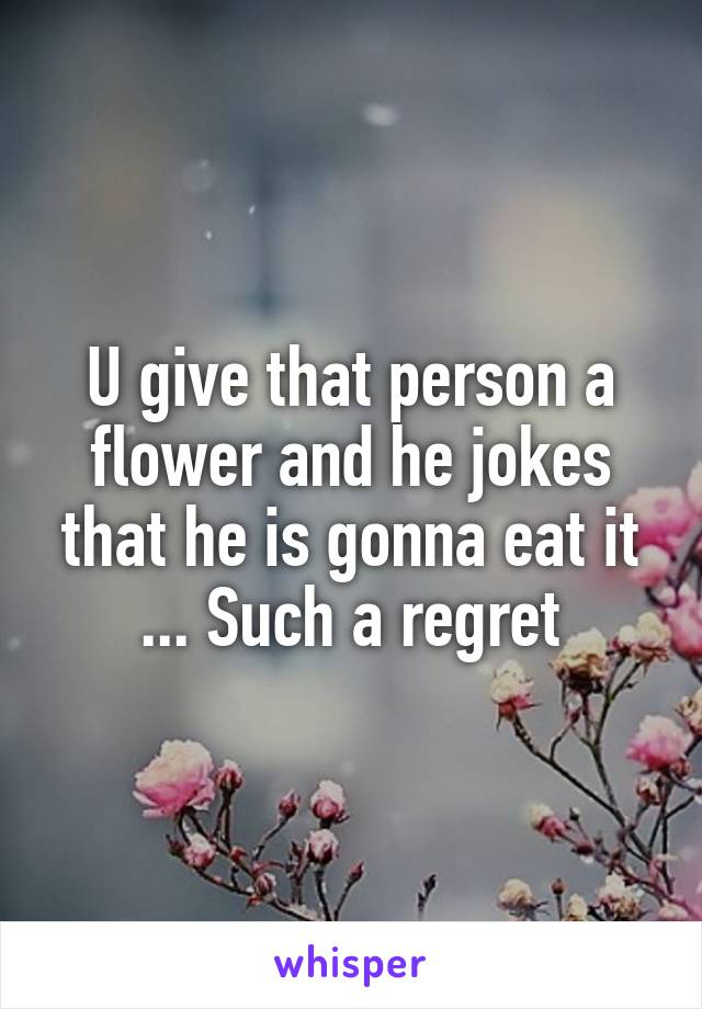 U give that person a flower and he jokes that he is gonna eat it ... Such a regret