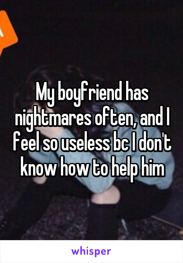 My boyfriend has nightmares often, and I feel so useless bc I don't know how to help him