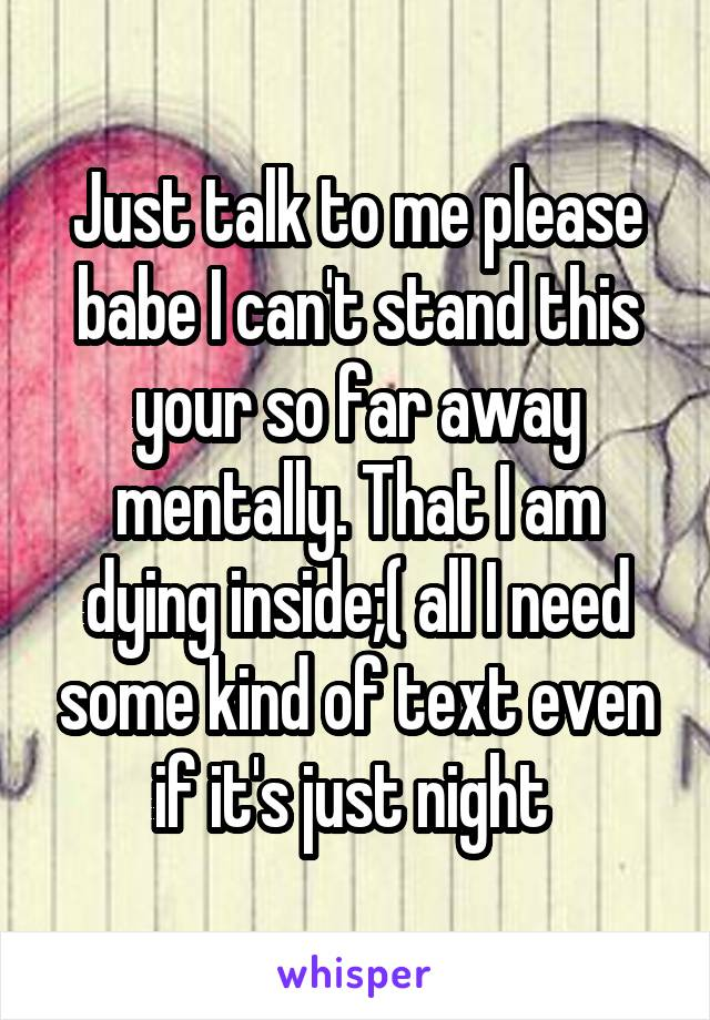 Just talk to me please babe I can't stand this your so far away mentally. That I am dying inside;( all I need some kind of text even if it's just night