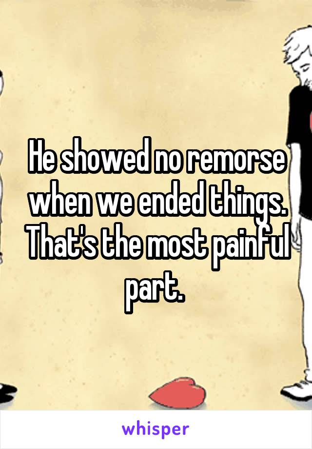 He showed no remorse when we ended things. That's the most painful part.