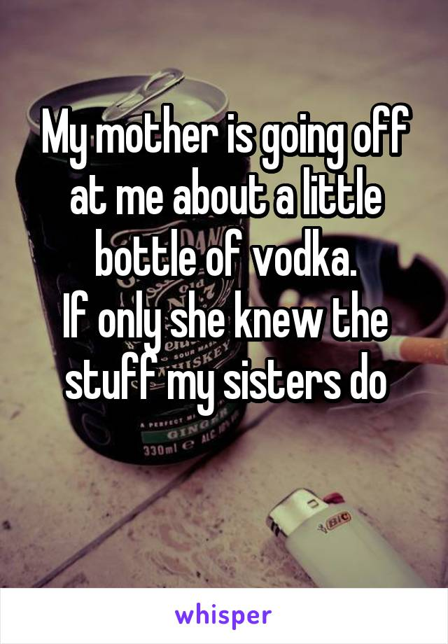 My mother is going off at me about a little bottle of vodka. If only she knew the stuff my sisters do