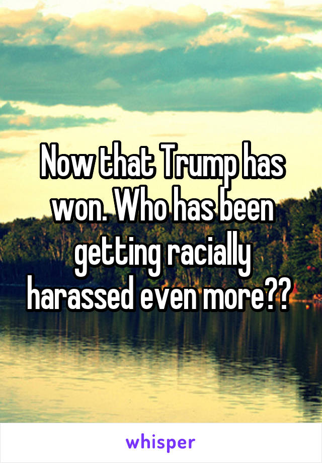Now that Trump has won. Who has been getting racially harassed even more??