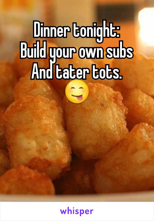 Dinner tonight: Build your own subs And tater tots. 😋