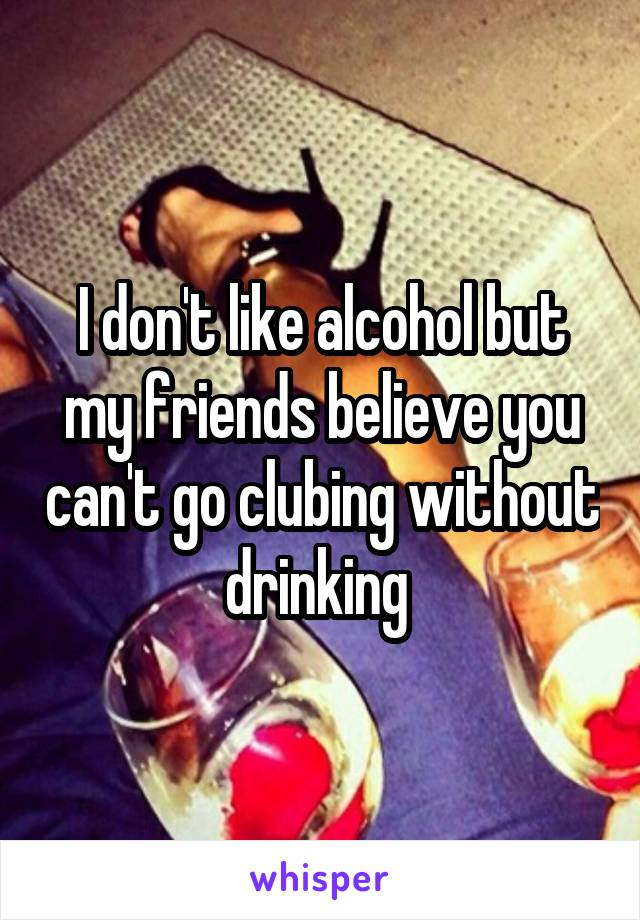 I don't like alcohol but my friends believe you can't go clubing without drinking
