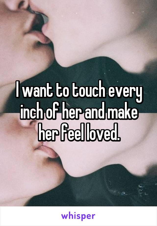 I want to touch every inch of her and make her feel loved.