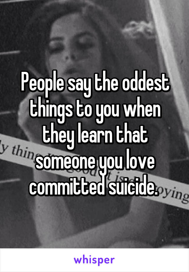 People say the oddest things to you when they learn that someone you love committed suicide.
