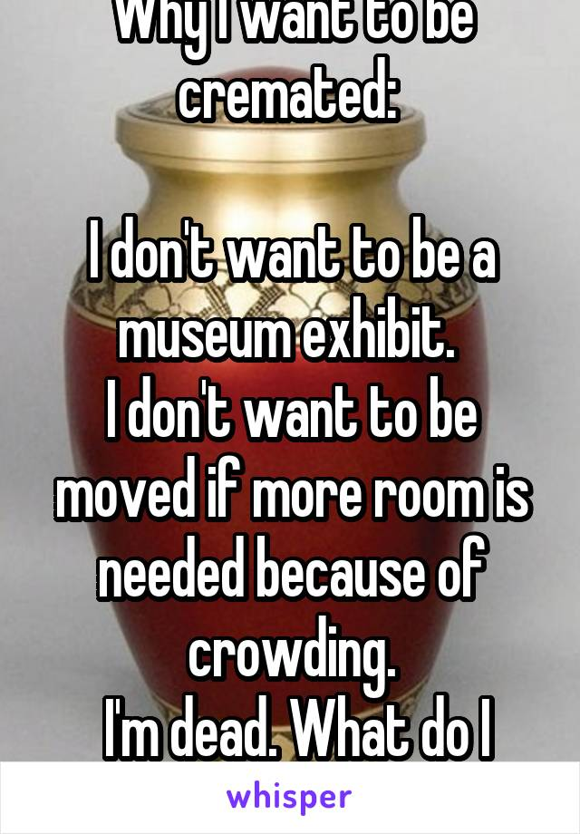 Why I want to be cremated:   I don't want to be a museum exhibit.  I don't want to be moved if more room is needed because of crowding.  I'm dead. What do I care?!