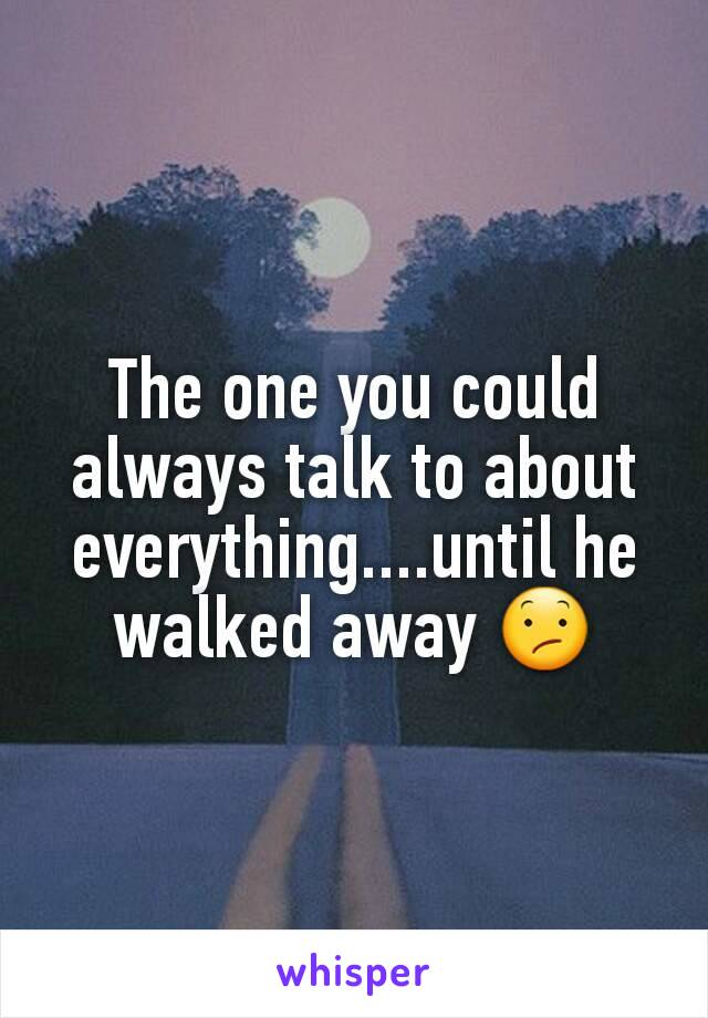 The one you could always talk to about everything....until he walked away 😕