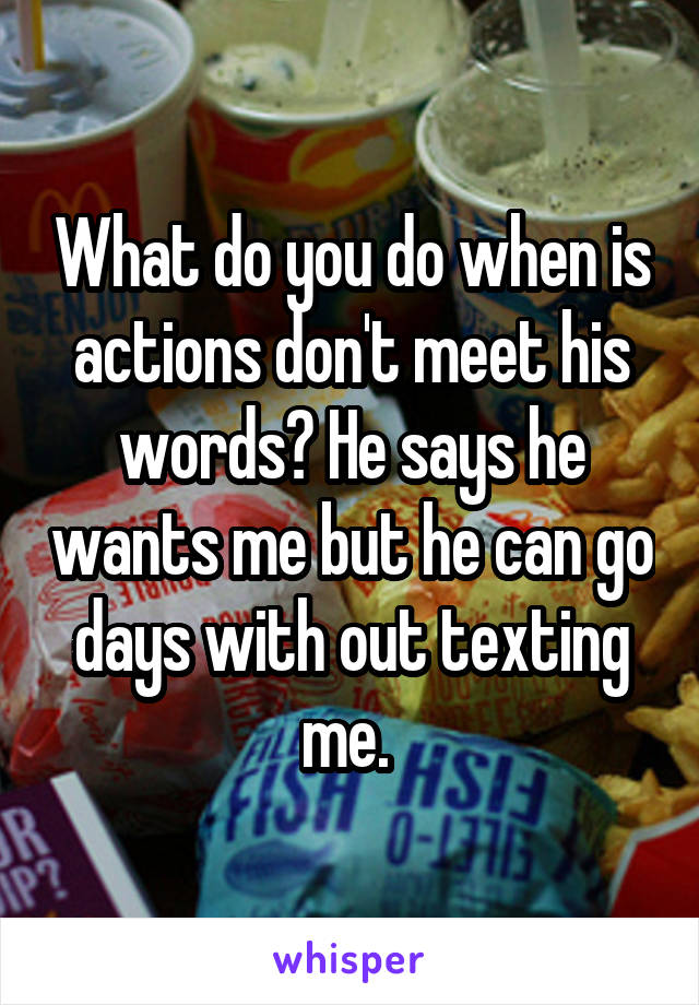 What do you do when is actions don't meet his words? He says he wants me but he can go days with out texting me.