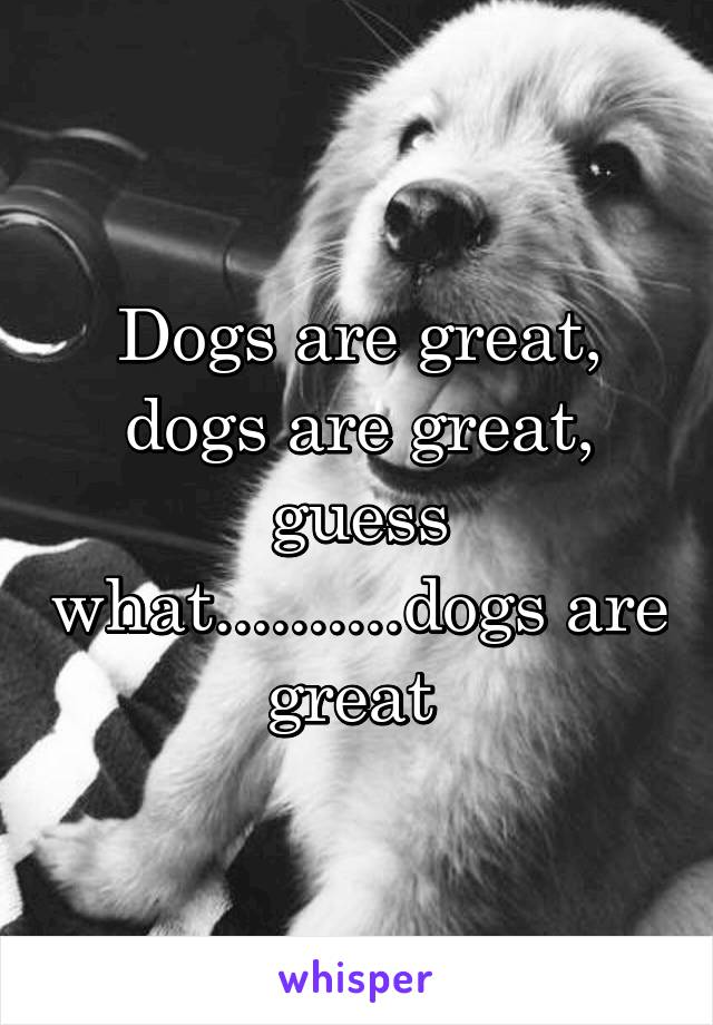 Dogs are great, dogs are great, guess what..........dogs are great