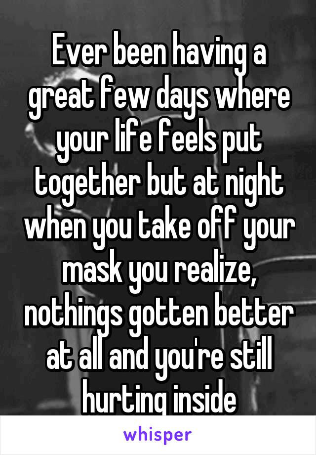 Ever been having a great few days where your life feels put together but at night when you take off your mask you realize, nothings gotten better at all and you're still hurting inside