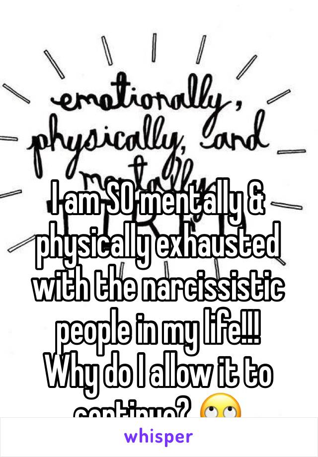 I am SO mentally & physically exhausted with the narcissistic people in my life!!! Why do I allow it to continue? 🙄
