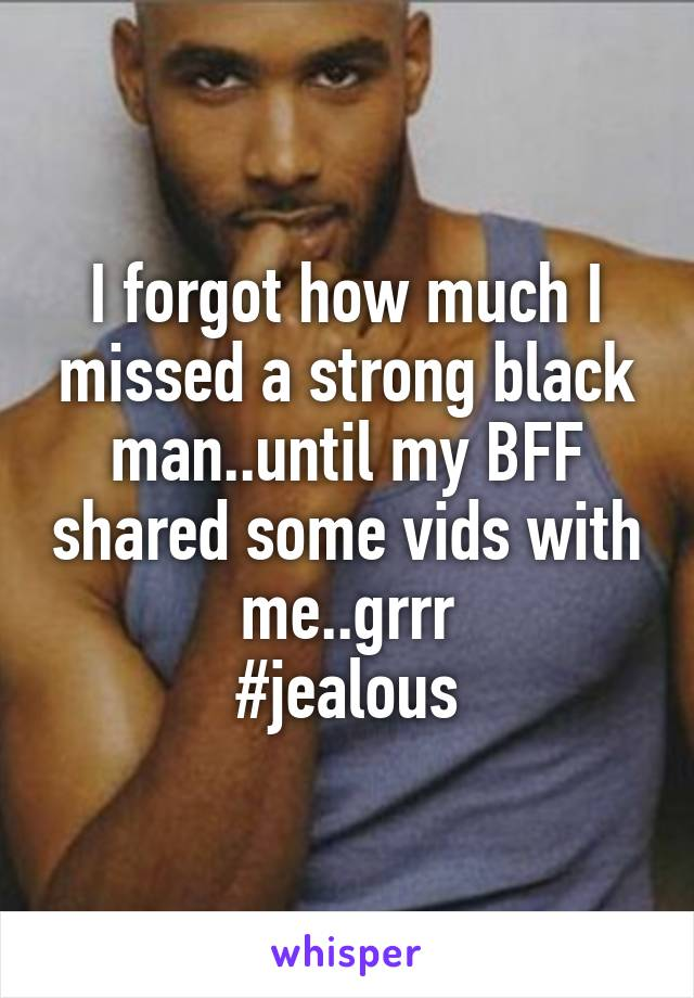 I forgot how much I missed a strong black man..until my BFF shared some vids with me..grrr #jealous
