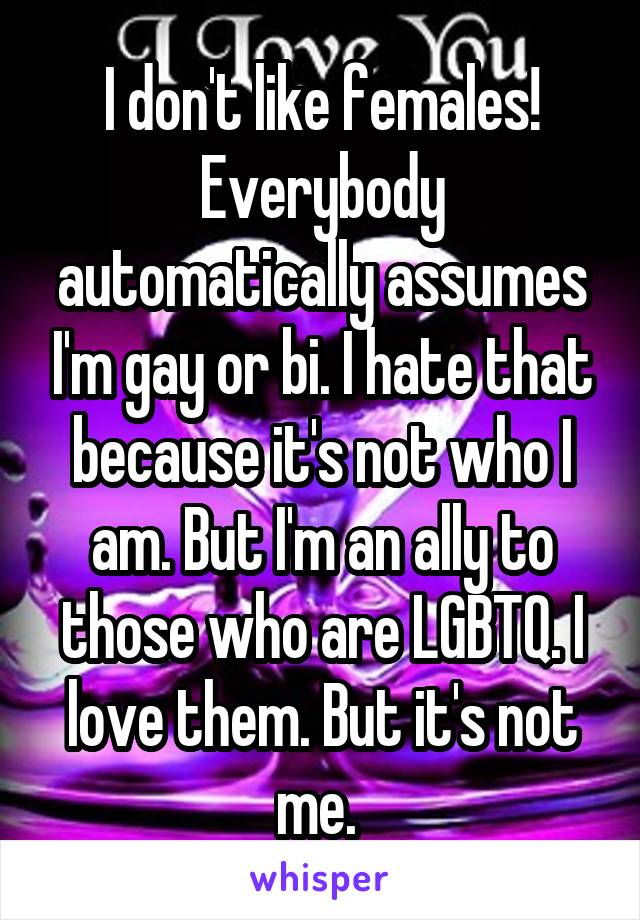 I don't like females! Everybody automatically assumes I'm gay or bi. I hate that because it's not who I am. But I'm an ally to those who are LGBTQ. I love them. But it's not me.