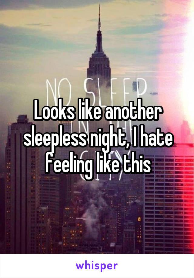 Looks like another sleepless night, I hate feeling like this