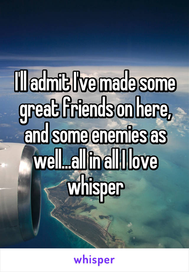 I'll admit I've made some great friends on here, and some enemies as well...all in all I love whisper