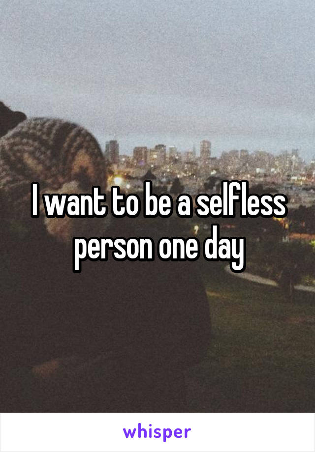 I want to be a selfless person one day
