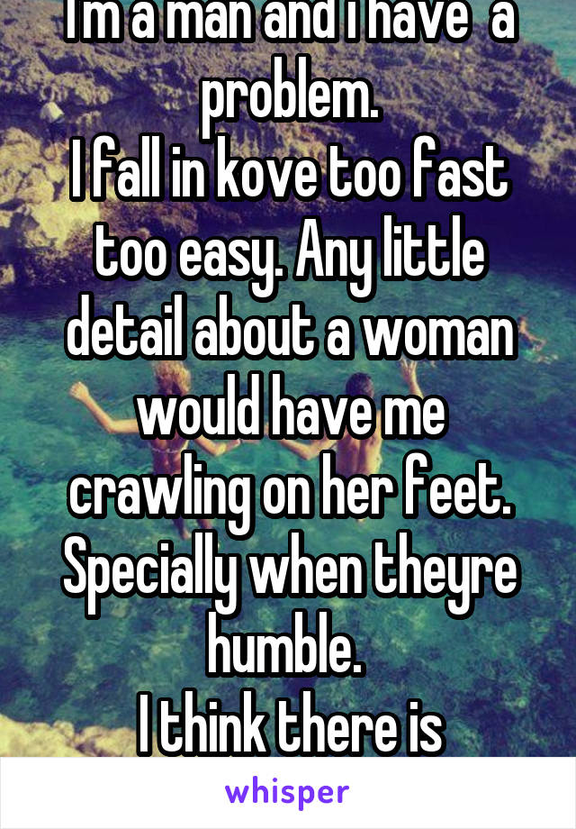I'm a man and i have  a problem. I fall in kove too fast too easy. Any little detail about a woman would have me crawling on her feet. Specially when theyre humble.  I think there is something wrongwm