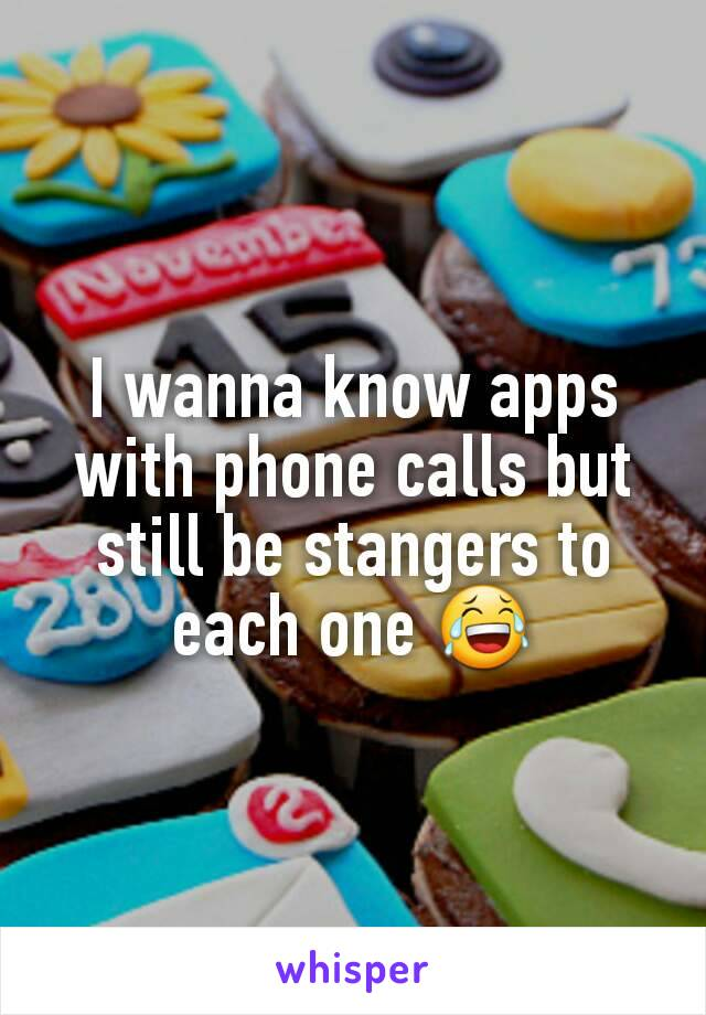 I wanna know apps with phone calls but still be stangers to each one 😂