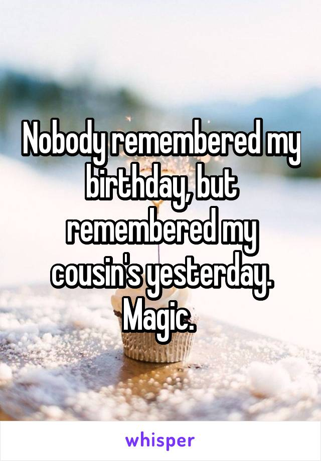 Nobody remembered my birthday, but remembered my cousin's yesterday. Magic.