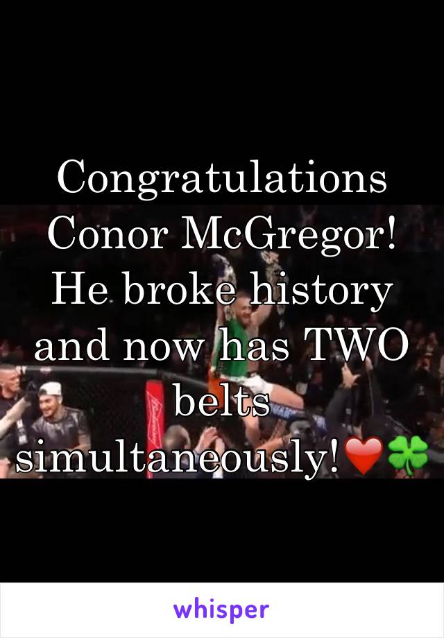 Congratulations Conor McGregor! He broke history and now has TWO belts simultaneously!❤️🍀