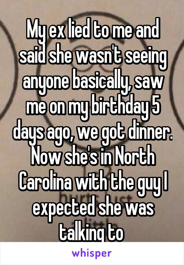 My ex lied to me and said she wasn't seeing anyone basically, saw me on my birthday 5 days ago, we got dinner. Now she's in North Carolina with the guy I expected she was talking to
