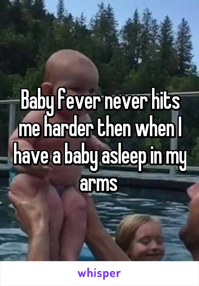 Baby fever never hits me harder then when I have a baby asleep in my arms