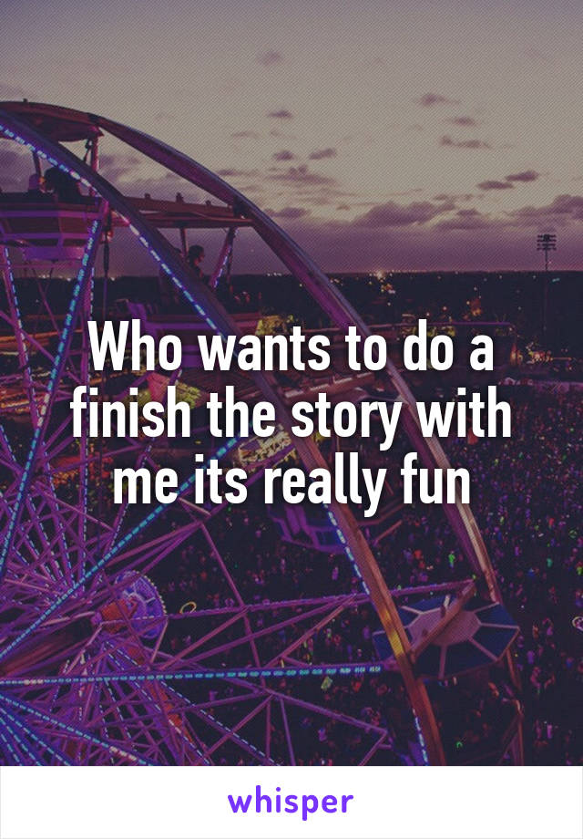 Who wants to do a finish the story with me its really fun