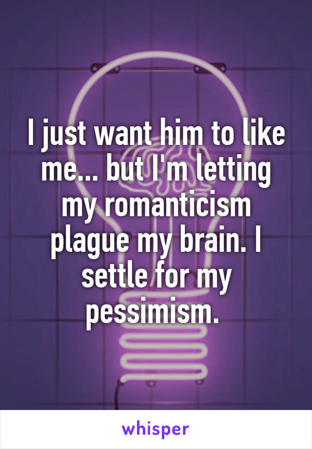 I just want him to like me... but I'm letting my romanticism plague my brain. I settle for my pessimism.
