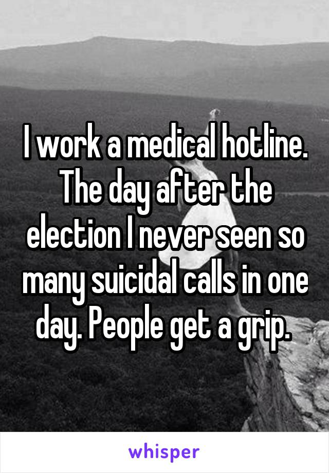 I work a medical hotline. The day after the election I never seen so many suicidal calls in one day. People get a grip.