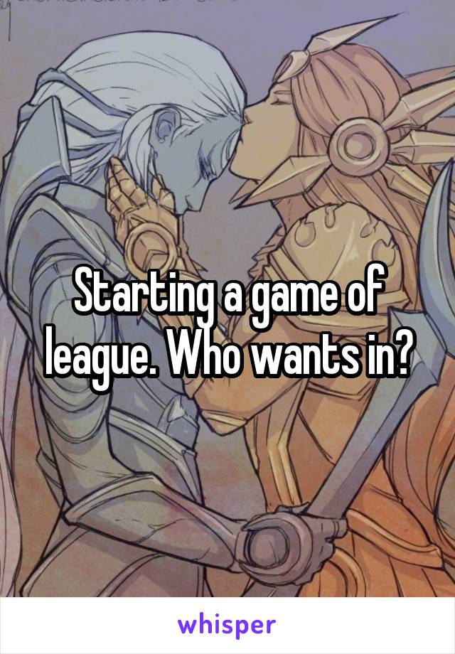 Starting a game of league. Who wants in?