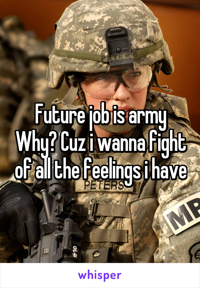 Future job is army Why? Cuz i wanna fight of all the feelings i have