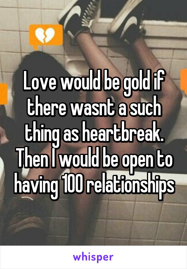 Love would be gold if there wasnt a such thing as heartbreak. Then I would be open to having 100 relationships