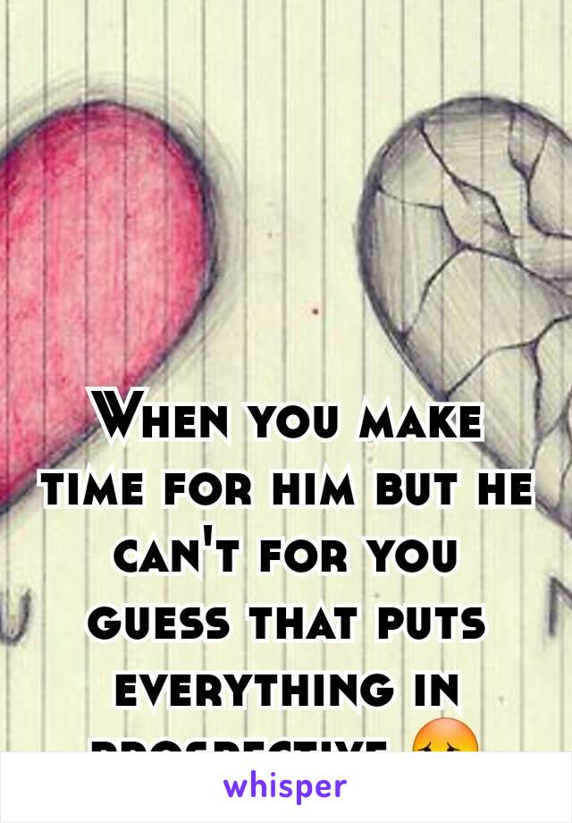 When you make time for him but he can't for you guess that puts everything in prospective 😳