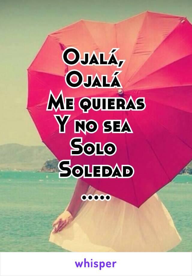 Ojalá,  Ojalá  Me quieras Y no sea  Solo  Soledad .....