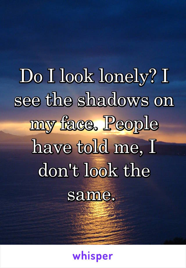 Do I look lonely? I see the shadows on my face. People have told me, I don't look the same.