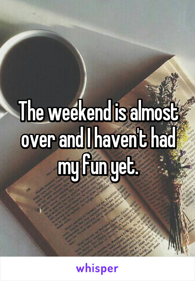 The weekend is almost over and I haven't had my fun yet.