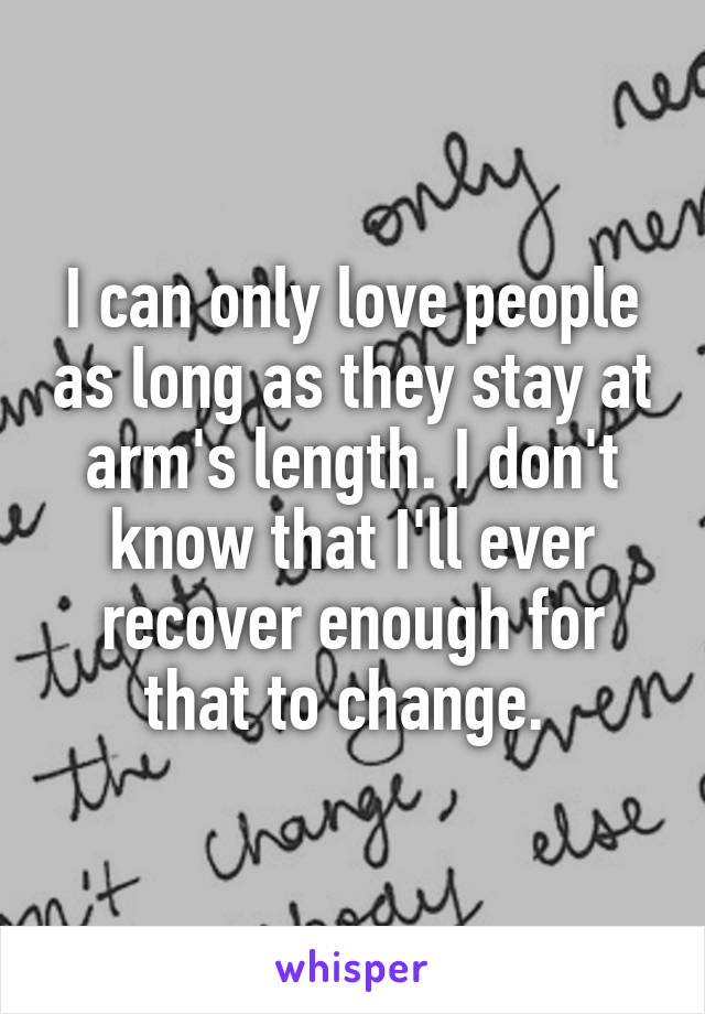 I can only love people as long as they stay at arm's length. I don't know that I'll ever recover enough for that to change.
