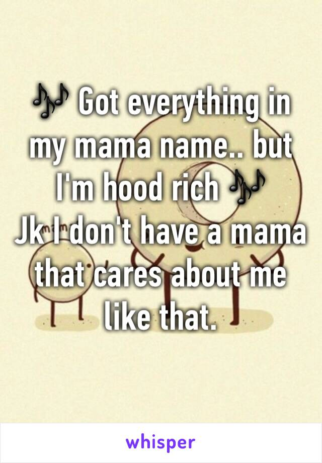 🎶 Got everything in my mama name.. but I'm hood rich 🎶 Jk I don't have a mama that cares about me like that.