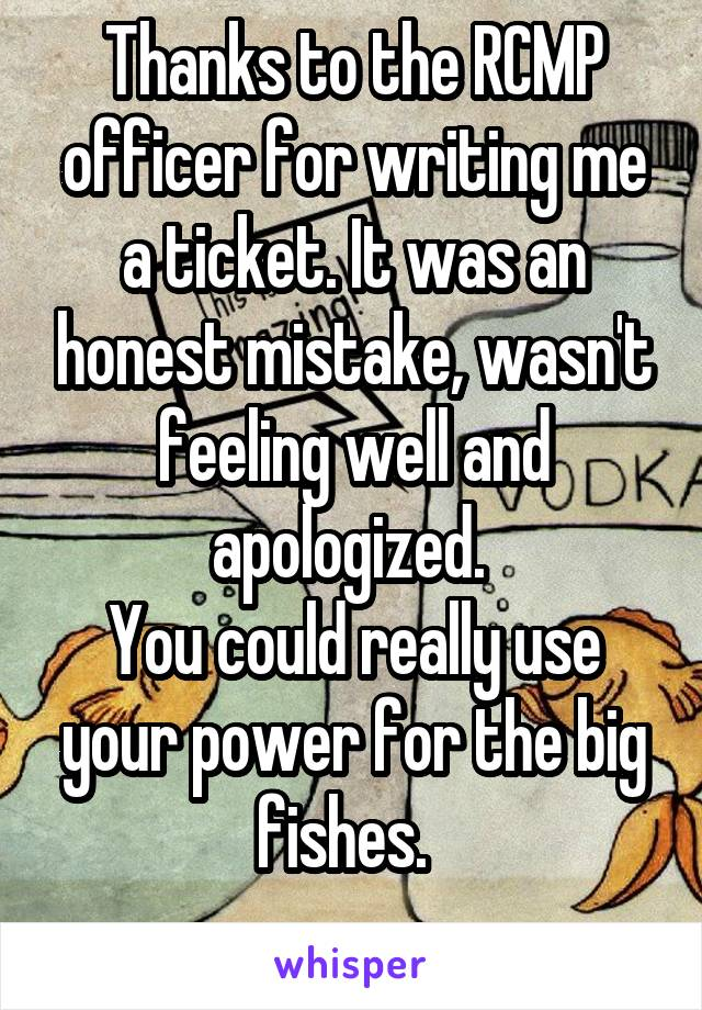 Thanks to the RCMP officer for writing me a ticket. It was an honest mistake, wasn't feeling well and apologized.  You could really use your power for the big fishes.