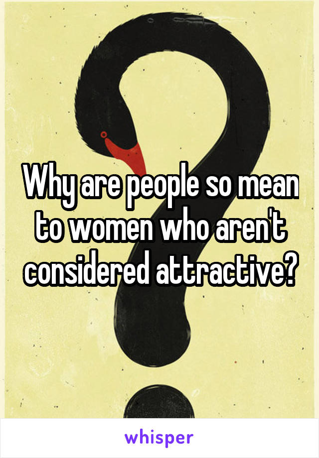 Why are people so mean to women who aren't considered attractive?