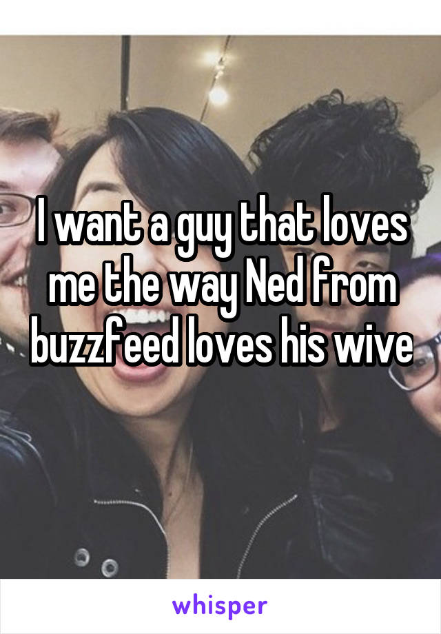 I want a guy that loves me the way Ned from buzzfeed loves his wive