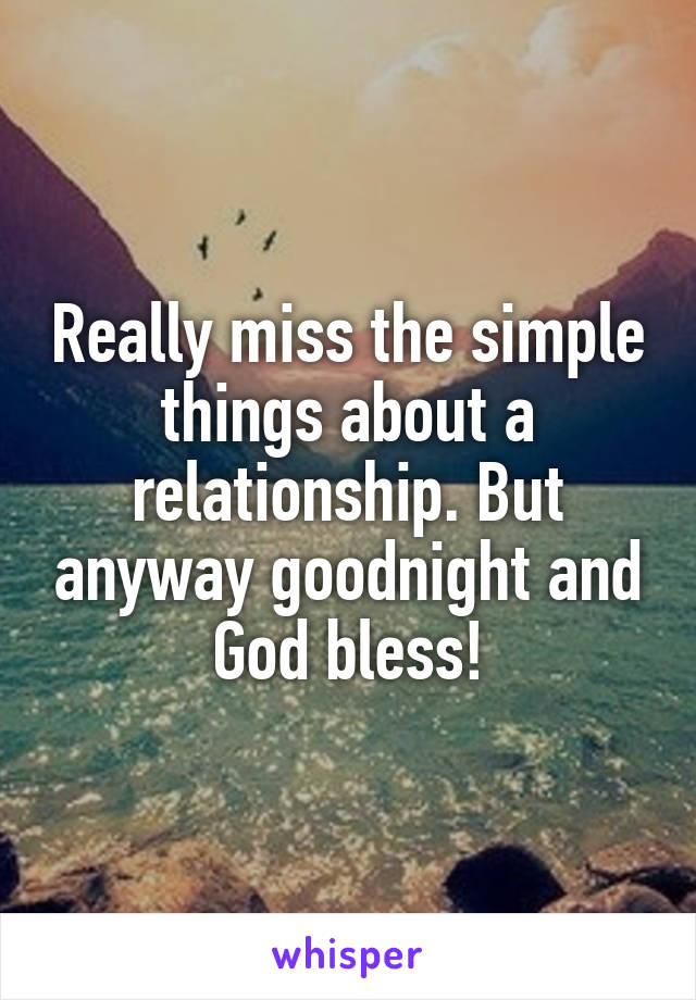 Really miss the simple things about a relationship. But anyway goodnight and God bless!