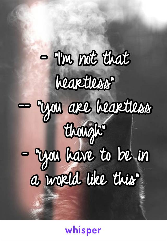"""- """"I'm not that heartless"""" -- """"you are heartless though"""" - """"you have to be in a world like this"""""""