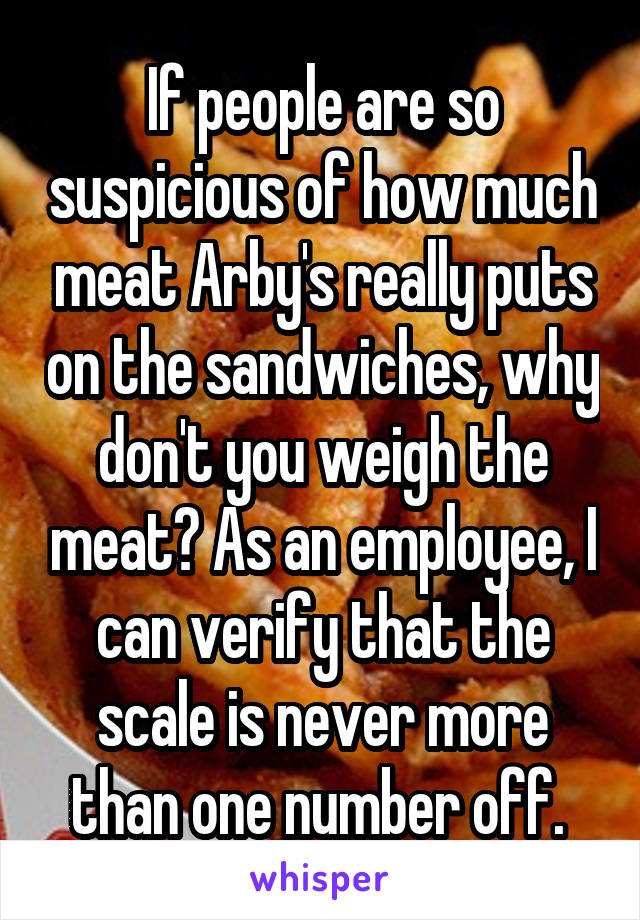 If people are so suspicious of how much meat Arby's really puts on the sandwiches, why don't you weigh the meat? As an employee, I can verify that the scale is never more than one number off.